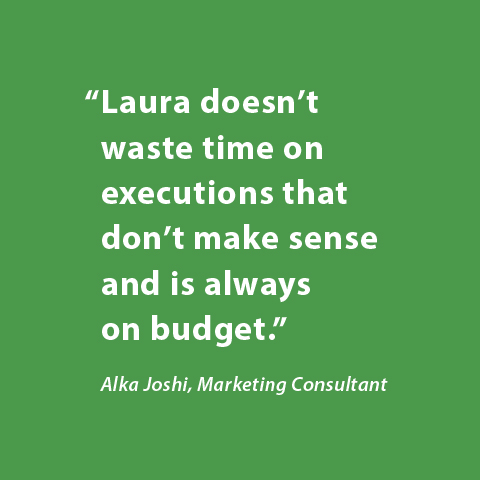 Laura doesn't waste time on executions that don't make sense and is always on budget. -Alka Joshi, Marketing Consultant
