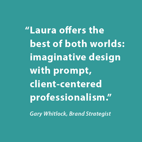 Laura offers the best of both worlds: imaginative design with prompt, client-centered professionalism. -Gary Whitlock, Brand Strategist