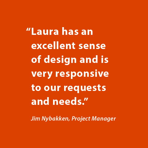 Laura has an excellent sense of design and is very responsive to our requests and needs. -Jim Nybakken, Project Manager
