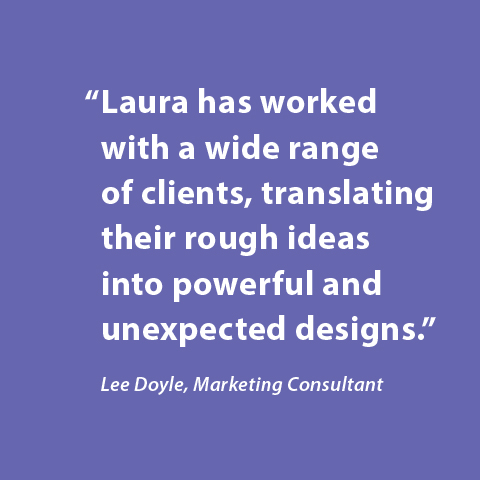 Laura has worked with a wide range of clients, translating their rough ideas into powerful and unexpected designs. -Lee Doyle, Marketing Consultant